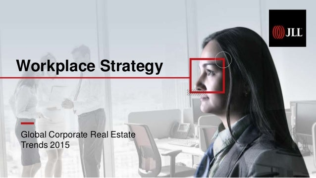 Global Corporate Real Estate Trends 2015 Workplace Strategy