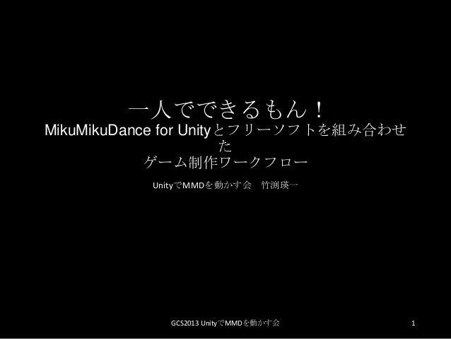 一人でできるもん!MikuMikuDance for Unityとフリーソフトを組み合わせたゲーム制作ワークフローUnityでMMDを動かす会 竹渕瑛一1GCS2013 UnityでMMDを動かす会