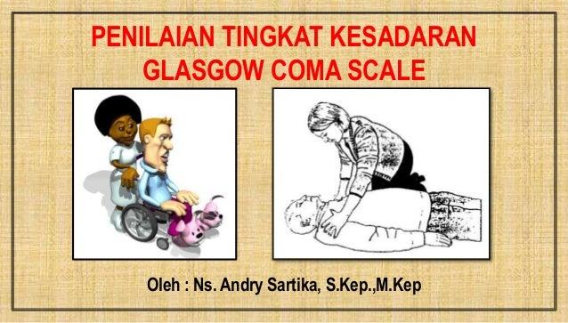 PENILAIAN TINGKAT KESADARAN GLASGOW COMA SCALE Oleh : Ns. Andry Sartika, S.Kep.,M.Kep