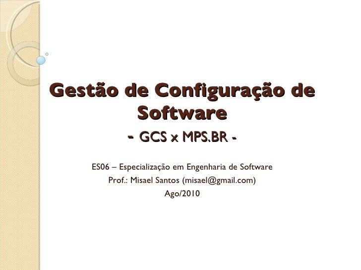 Gestão de Configuração de Software -  GCS x MPS.BR - ES06 – Especialização em Engenharia de Software Prof.: Misael Santos ...