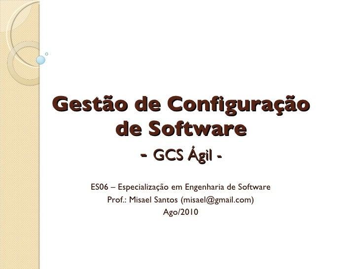 Gestão de Configuração de Software -  GCS Ágil - ES06 – Especialização em Engenharia de Software Prof.: Misael Santos (mis...