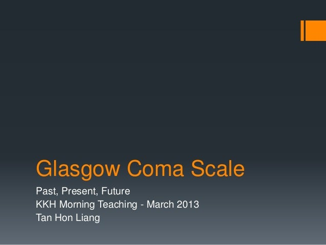 Glasgow Coma Scale Past, Present, Future KKH Morning Teaching - March 2013 Tan Hon Liang