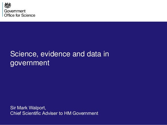 Science, evidence and data in government Sir Mark Walport, Chief Scientific Adviser to HM Government
