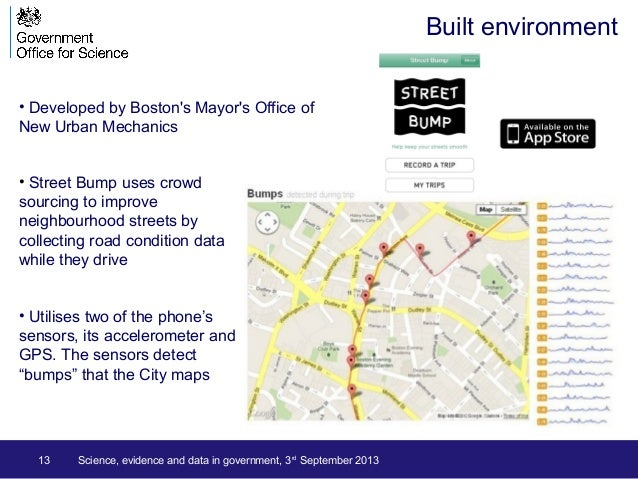 13 • Developed by Boston's Mayor's Office of New Urban Mechanics Built environment • Street Bump uses crowd sourcing to im...