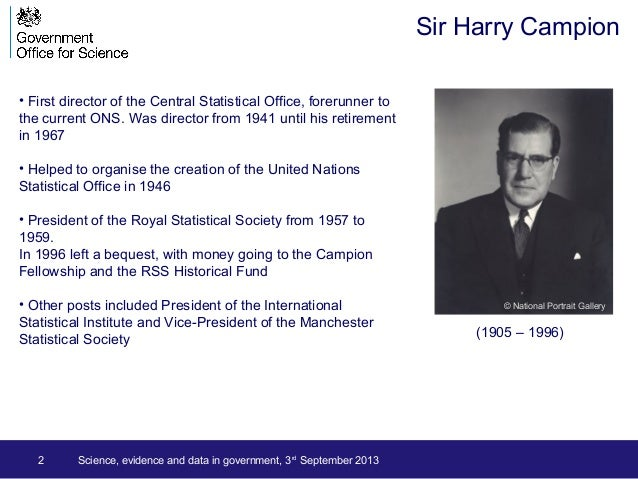 2 Science, evidence and data in government, 3rd September 2013 Sir Harry Campion • First director of the Central Statistic...