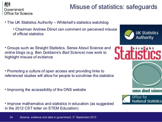34 Science, evidence and data in government, 3rd September 2013 Misuse of statistics: safeguards • The UK Statistics Autho...