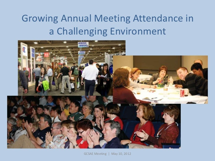 Growing Annual Meeting Attendance in     a Challenging Environment             GCSAE Meeting | May 10, 2012