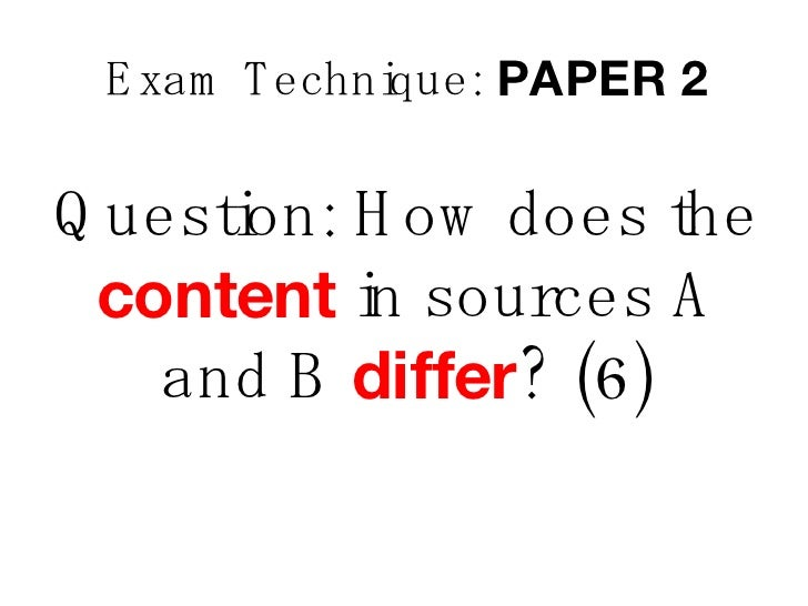 Exam Technique:  PAPER 2 Question: How does the  content  in sources A and B  differ ? (6)