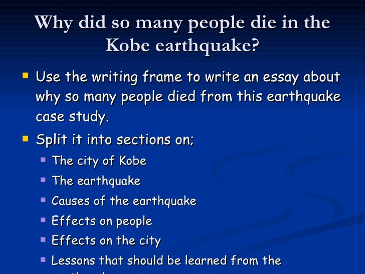 why did so many people die in the 1995 kobe earthquake essay So, why did so many people die in the haiti earthquake there are a number of reasons for this: the earthquake occurred at shallow depth - this means that the seismic waves have to travel a smaller distance through the earth to reach the surface so maintain more of their energy.