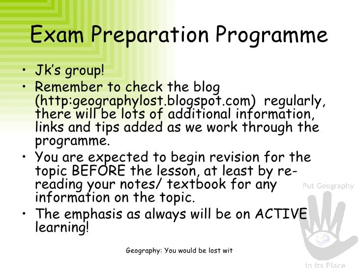 Exam Preparation Programme <ul><li>Jk's group! </li></ul><ul><li>Remember to check the blog (http:geographylost.blogspot.c...
