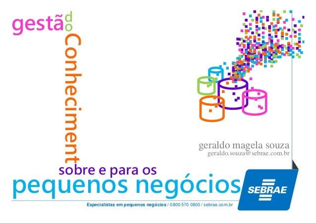 Conheciment  d gestão  geraldo magela souza geraldo.souza@sebrae.com.br  sobre e para os  pequenos negócios Especialistas ...