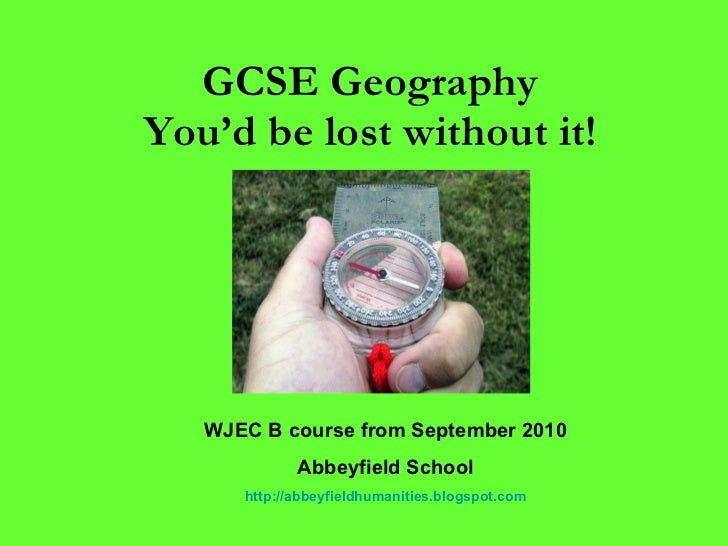 GCSE Geography  You'd be lost without it!   WJEC B course from September 2010 Abbeyfield School http://abbeyfieldhumanitie...