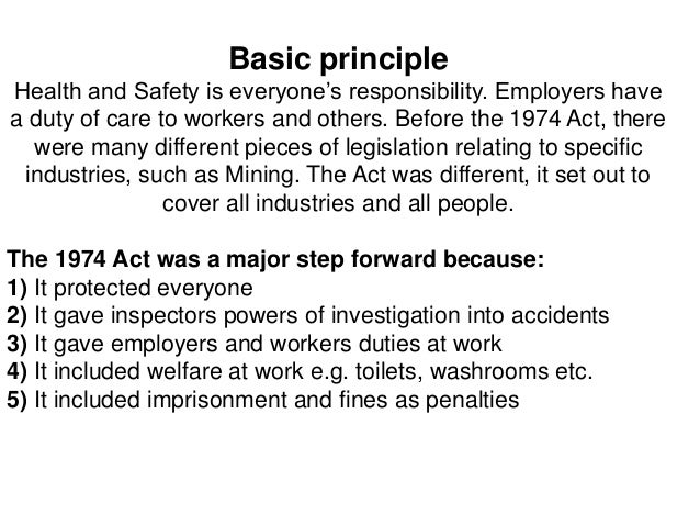 health and safety at work act Health and safety at work act  the health and safety at work act (1974) is concerned with providing a legal framework with regards to health and safety in the uk the act places specific responsibilities on four major groupings.