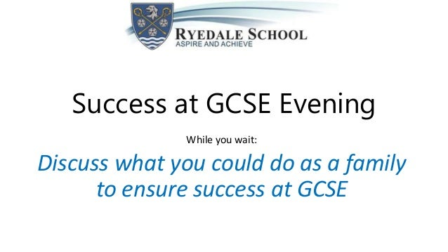 Success at GCSE Evening While you wait: Discuss what you could do as a family to ensure success at GCSE