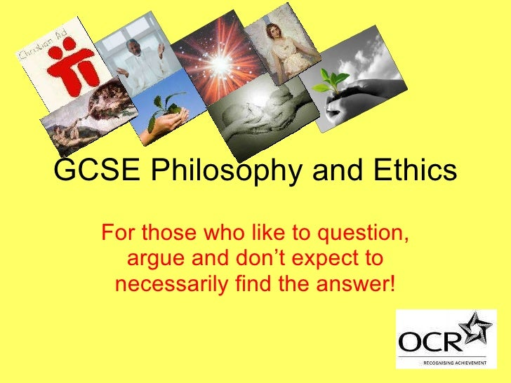 GCSE Philosophy and Ethics For those who like to question, argue and don't expect to necessarily find the answer!