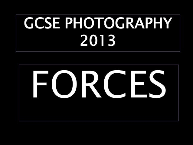 GCSE PHOTOGRAPHY       2013FORCES