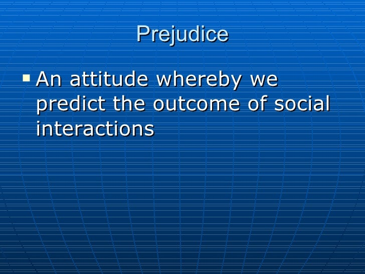 Prejudice <ul><li>An attitude whereby we predict the outcome of social interactions </li></ul>