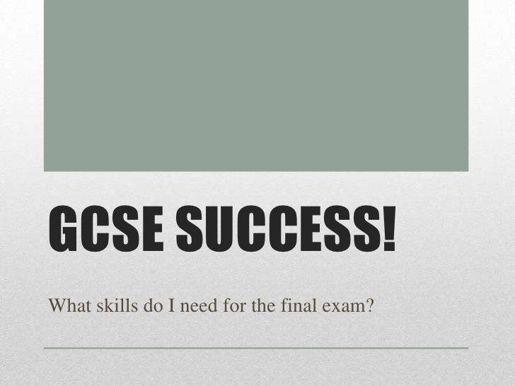 GCSE SUCCESS!What skills do I need for the final exam?