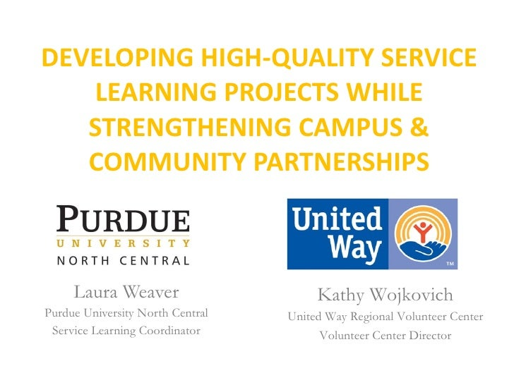 DEVELOPING HIGH-QUALITY SERVICE LEARNING PROJECTS WHILE STRENGTHENING CAMPUS & COMMUNITY PARTNERSHIPS Laura Weaver Purdue ...