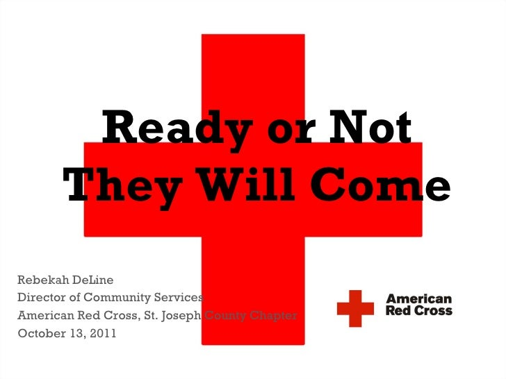 Ready or Not They Will Come Rebekah DeLine Director of Community Services American Red Cross, St. Joseph County Chapter Oc...
