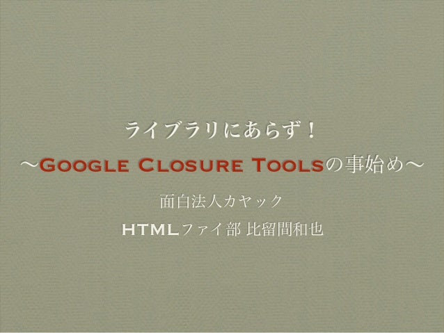 ライブラリにあらず!∼Google   Closure Toolsの事始め∼           面白法人カヤック      HTMLファイ部 比留間和也