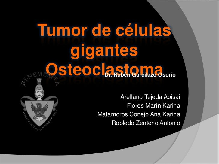 Tumor de células    gigantes Osteoclastoma         Dr. Rubén Garcilazo Osorio             Arellano Tejeda Abisai          ...