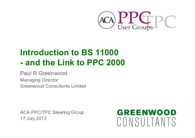 Introduction to BS 11000 - and the Link to PPC 2000 Paul R Greenwood Managing Director Greenwood Consultants Limited ACA P...