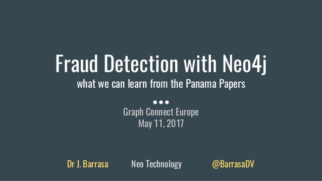 Fraud Detection with Neo4j what we can learn from the Panama Papers Graph Connect Europe May 11, 2017 Dr J. Barrasa Neo Te...
