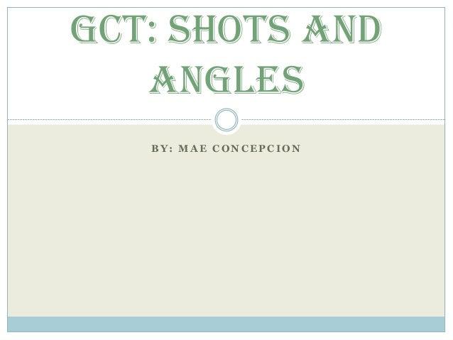 B Y : M A E C O N C E P C I O N GCT: Shots and Angles