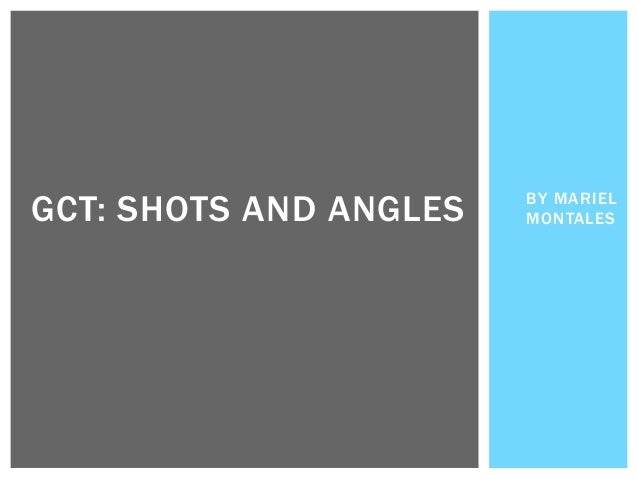 BY MARIEL MONTALESGCT: SHOTS AND ANGLES