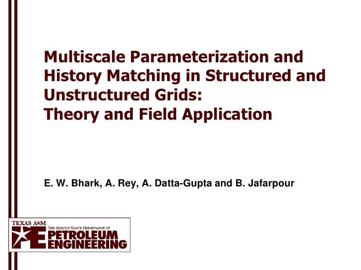 Multiscale Parameterization andHistory Matching in Structured andUnstructured Grids:Theory and Field ApplicationE. W. Bhar...