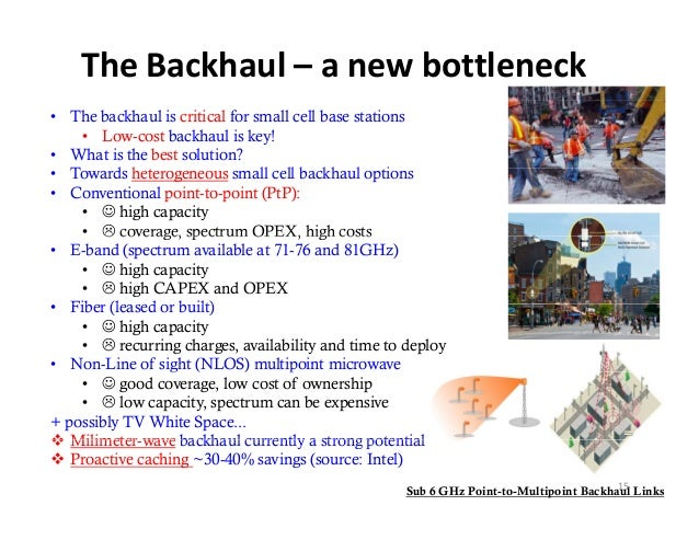 TheBackhaul– anewbottleneck• The backhaul is critical for small cell base stations    • Low-cost backhaul is key!• Wha...