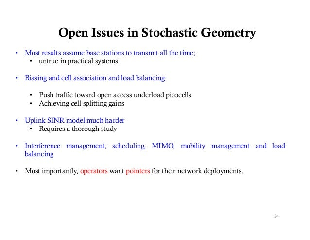 Open Issues in Stochastic Geometry• Most results assume base stations to transmit all the time;   • untrue in practical sy...