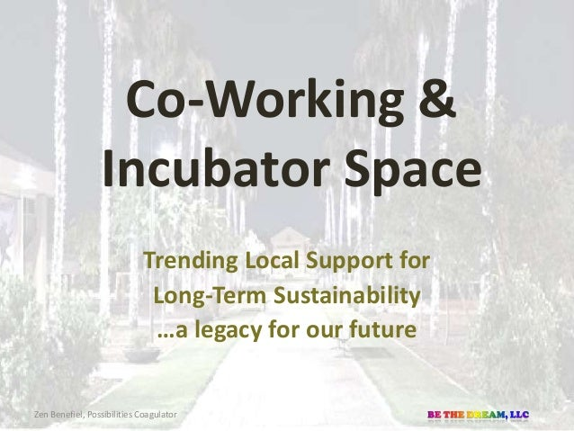 Co-Working & Incubator Space Trending Local Support for Long-Term Sustainability …a legacy for our future Zen Benefiel, Po...