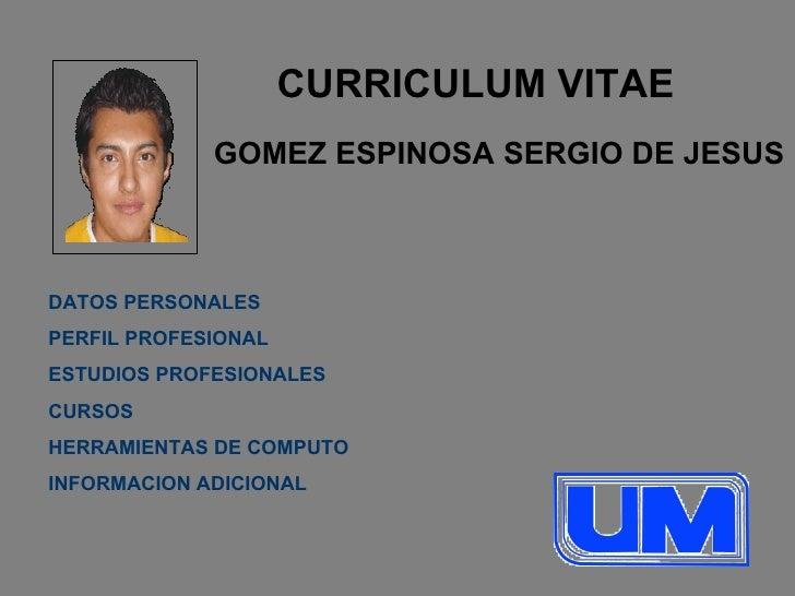CURRICULUM VITAE GOMEZ ESPINOSA SERGIO DE JESUS DATOS PERSONALES PERFIL PROFESIONAL ESTUDIOS PROFESIONALES CURSOS HERRAMIE...