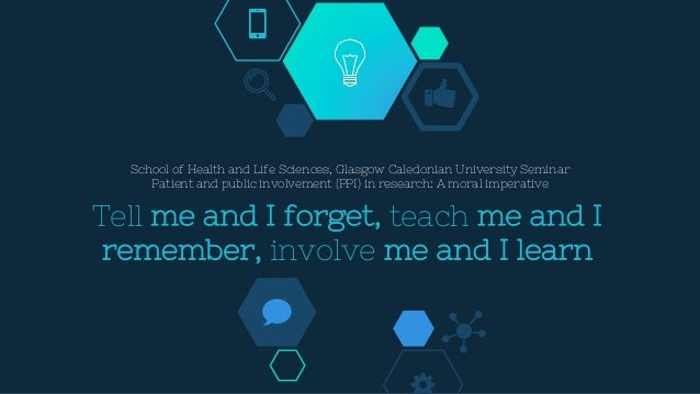 Tell me and I forget, teach me and I remember, involve me and I learn School of Health and Life Sciences, Glasgow Caledoni...