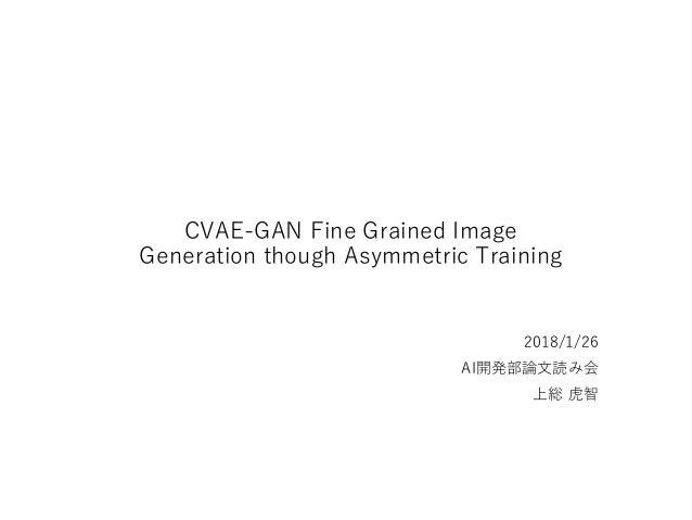 CVAE-GAN Fine Grained Image Generation though Asymmetric Training 2018/1/26 AI開発部論文読み会 上総 虎智