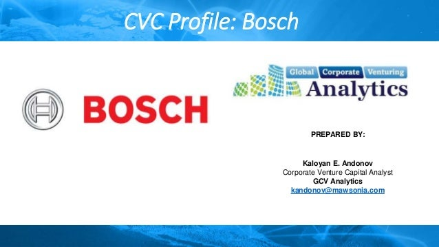 CVC Profile: Bosch PREPARED BY: Kaloyan E. Andonov Corporate Venture Capital Analyst GCV Analytics kandonov@mawsonia.com