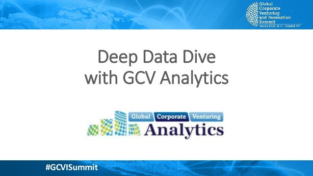 #GCVISummit Copyright ©2016 Global Corporate Venturing Analytics #GCVISummit Deep Data Dive with GCV Analytics