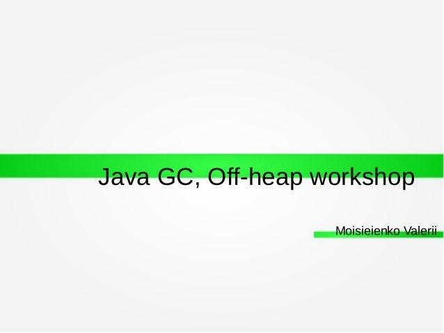 Java GC, Off-heap workshop Moisieienko Valerii