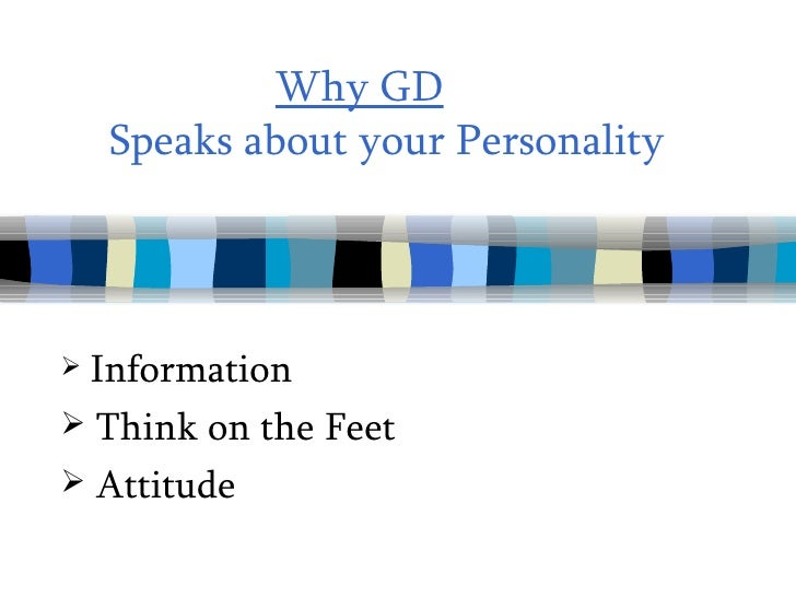 Why GD     Speaks about your Personality <ul><li>Information  </li></ul><ul><li>Think on the Feet </li></ul><ul><li>Attitu...