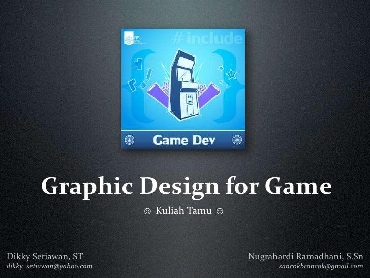 Graphic Design for Game<br />☺ Kuliah Tamu ☺<br />Nugrahardi Ramadhani, S.Sn sancokbrancok@gmail.com<br />Dikky Setiawan, ...