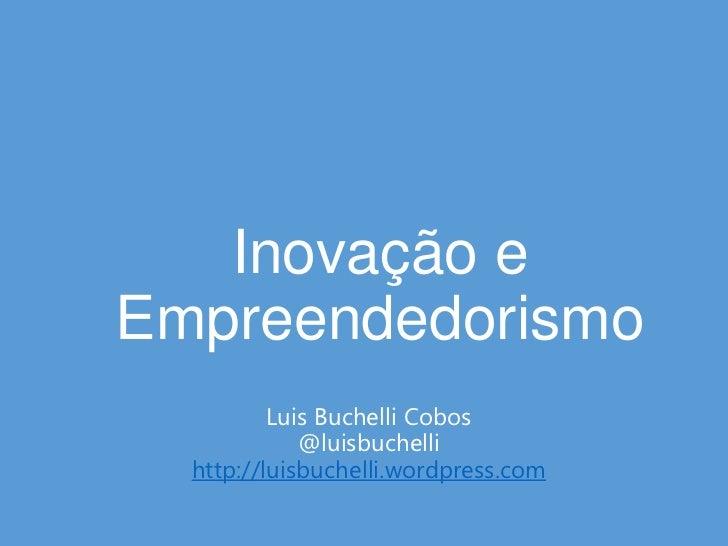 Inovação eEmpreendedorismo          Luis Buchelli Cobos             @luisbuchelli  http://luisbuchelli.wordpress.com
