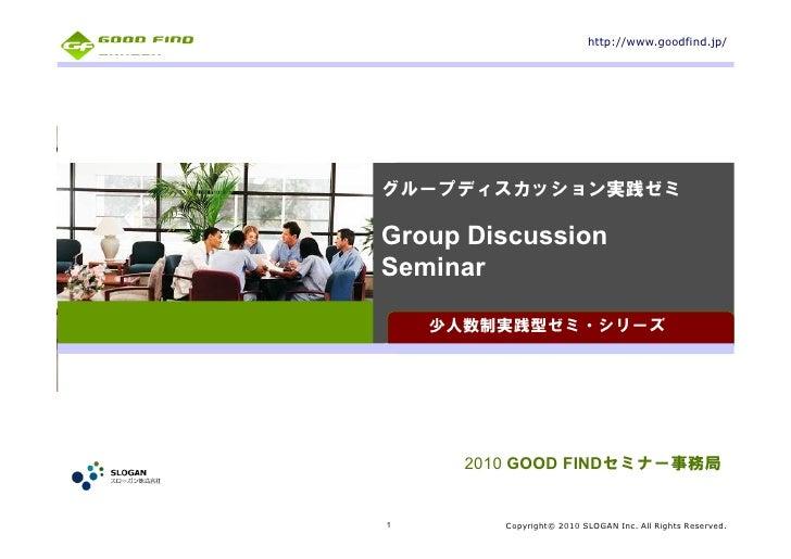 http://www.goodfind.jp/     グループディスカッション実践ゼミ  Group Discussion Seminar      少人数制実践型ゼミ・シリーズ           2010 GOOD FINDセミナー事務局...