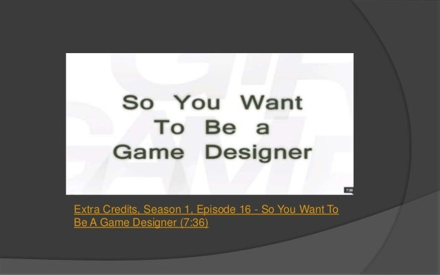 Extra Credits So You Want To Be A Game Designer