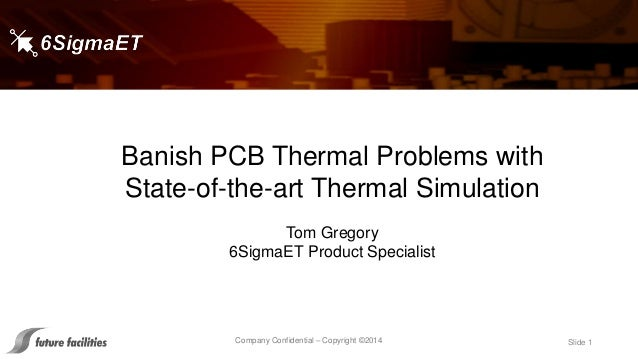 Company Confidential – Copyright ©2014 Slide 1 Banish PCB Thermal Problems with State-of-the-art Thermal Simulation Tom Gr...