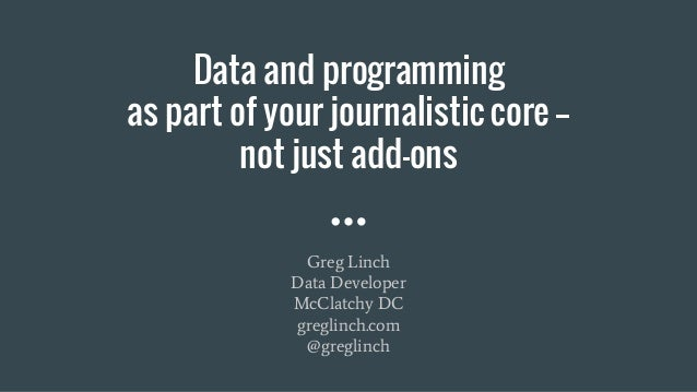 Data and programming as part of your journalistic core -- not just add-ons Greg Linch Data Developer McClatchy DC greglinc...