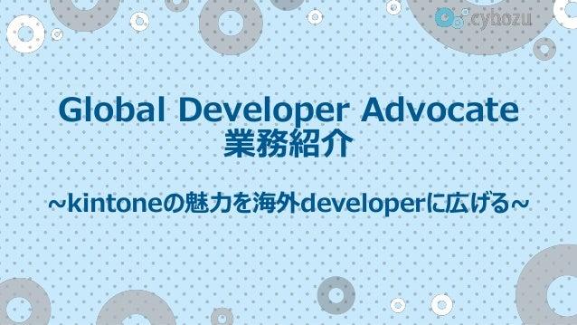 Global Developer Advocate 業務紹介 ~kintoneの魅力を海外developerに広げる~