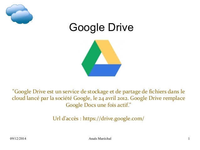 """09/12/2014 Anaïs Maréchal 1 Google Drive """"Google Drive est un service de stockage et de partage de fichiers dans le cloud ..."""