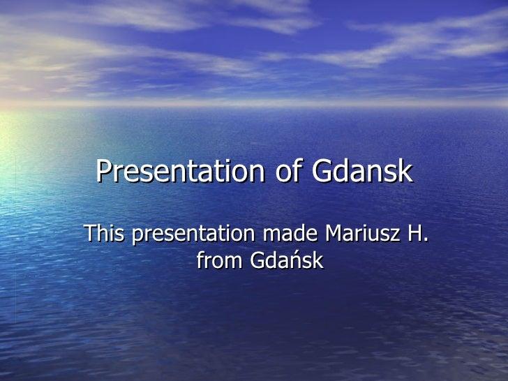 Presentation of Gdansk This presentation made Mariusz H.  from Gdańsk